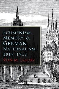 Cover Ecumenism, Memory, and German Nationalism, 1817-1917