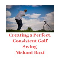 Cover Creating a Perfect, Consistent Golf Swing