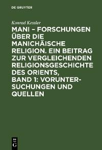 Cover Mani – Forschungen über die manichäische Religion. Ein Beitrag zur vergleichenden Religionsgeschichte des Orients, Band 1: Voruntersuchungen und Quellen