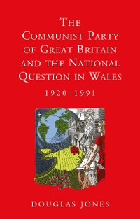Cover The Communist Party of Great Britain and the National Question in Wales, 1920-1991