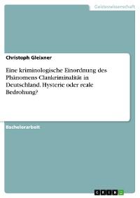 Cover Eine kriminologische Einordnung des Phänomens Clankriminalität in Deutschland. Hysterie oder reale Bedrohung?