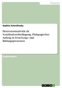 Cover Heteronormativität als Sozialisationsbedingung. Pädagogischer Auftrag in Erziehungs- und Bildungsprozessen