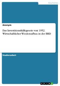 Cover Das Investitionshilfegesetz von 1952. Wirtschaftlicher Wiederaufbau in der BRD