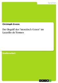 """Cover Der Begriff des """"moralisch Guten"""" im Lazarillo de Tormes"""