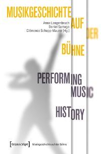 Cover Musikgeschichte auf der Bühne - Performing Music History