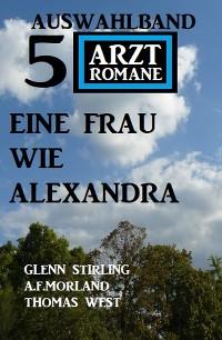 Cover Eine Frau wie Alexandra: Auswahlband 5 Arztromane