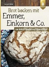 Cover Brot backen mit Emmer, Einkorn und Co. im Brotbackautomaten