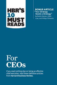 "Cover HBR's 10 Must Reads for CEOs (with bonus article ""Your Strategy Needs a Strategy"" by Martin Reeves, Claire Love, and Philipp Tillmanns)"