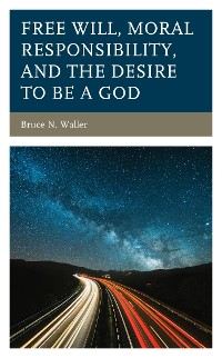 Cover Free Will, Moral Responsibility, and the Desire to Be a God