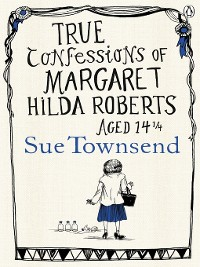 Cover True Confessions of Margaret Hilda Roberts Aged 14 1/4