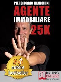 Cover AGENTE IMMOBILIARE 25K. Segreti e tecniche per diventare un venditore di successo e generare 25.000 € al mese acquisendo e vendendo case
