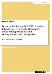 Cover Die Auswirkungen des neuen Leasingstandards IFRS 16 auf die Bilanzierung, wesentliche Kennzahlen und Vertragsverhältnisse für Leasingnehmer und Leasinggeber