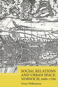 Cover Social Relations and Urban Space: Norwich, 1600-1700