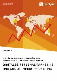 Cover Digitales Personalmarketing und Social-Media-Recruiting. Wie können kleine und mittelständische Unternehmen mit den Big Playern mithalten?