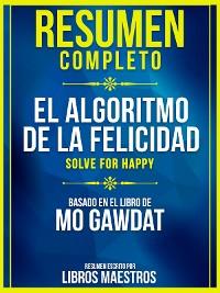 Cover Resumen Completo: El Algoritmo De La Felicidad (Solve For Happy) - Basado En El Libro De Mo Gawdat