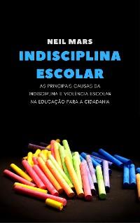 Cover Indisciplina Escolar: As Principais Causas da Indisciplina e Violência Escolar na Educação para a Cidadania