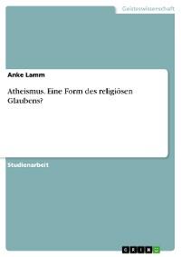 Cover Atheismus. Eine Form des religiösen Glaubens?