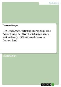 Cover Der Deutsche Qualifikationsrahmen: Eine Betrachtung der Durchsetzbarkeit eines nationalen Qualifikationsrahmens in Deutschland