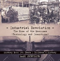 Cover Industrial Revolution: The Rise of the Machines (Technology and Inventions) - History Book 6th Grade | Children's History