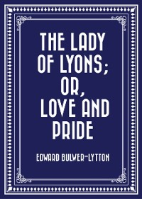 Cover Lady of Lyons; Or, Love and Pride