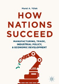 Cover How Nations Succeed: Manufacturing, Trade, Industrial Policy, and Economic Development