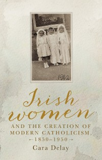 Cover Irish women and the creation of modern Catholicism, 1850–1950
