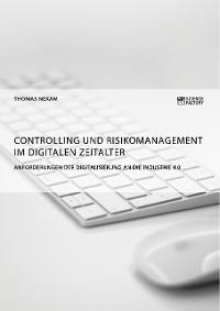 Cover Controlling und Risikomanagement im digitalen Zeitalter. Anforderungen der Digitalisierung an die Industrie 4.0