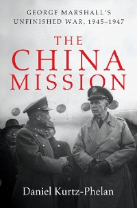 Cover The China Mission: George Marshall's Unfinished War, 1945-1947