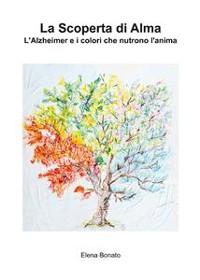 Cover La scoperta di Alma. L'Alzheimer e i colori che nutrono l'anima