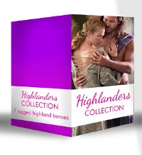 Cover Highlanders Collection: Claimed by the Highland Warrior / The Highlander's Stolen Touch / Return of the Border Warrior / Highland Rogue, London Miss / Her Highland Protector / A Rose in the Storm / Highlander Claimed (Mills & Boon e-Book Collections)