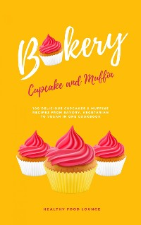 Cover Cupcake And Muffin Bakery: 100 Delicious Cupcakes And Muffins Recipes From Savory, Vegetarian To Vegan In One Cookbook
