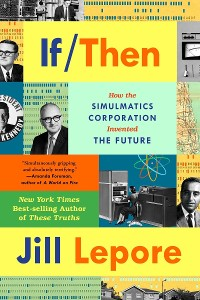 Cover If Then: How the Simulmatics Corporation Invented the Future