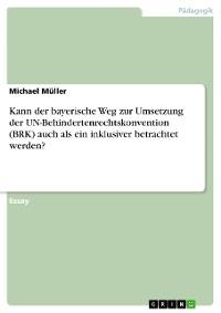 Cover Kann der bayerische Weg zur Umsetzung der UN-Behindertenrechtskonvention (BRK) auch als ein inklusiver betrachtet werden?