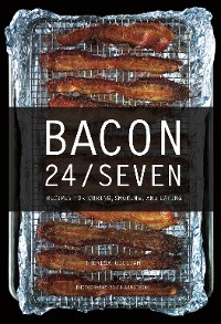 Cover Bacon 24/7: Recipes for Curing, Smoking, and Eating (Expanded second edition)