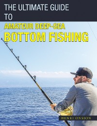Cover The Ultimate Guide to Amateur Deep-Sea Bottom Fishing