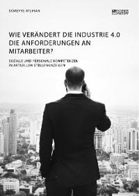 Cover Wie verändert die Industrie 4.0 die Anforderungen an Mitarbeiter? Soziale und personale Kompetenzen in aktuellen Stellenanzeigen