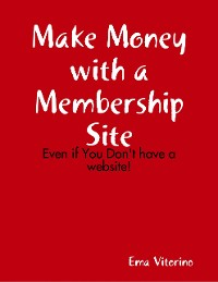 Cover Make Money With a Membership Site - Even If You Don't Have a Website
