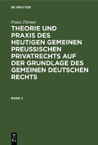 Cover Franz Förster: Theorie und Praxis des heutigen gemeinen preußischen Privatrechts auf der Grundlage des gemeinen deutschen Rechts. Band 3