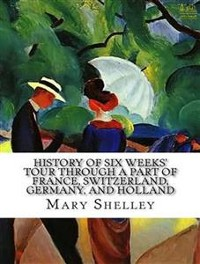 Cover History of Six Weeks' Tour through a Part of France, Switzerland, Germany, and Holland, with Letters Descriptive of a Sail round the Lake of Geneva, and of the Glaciers of Chamouni