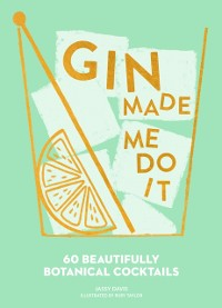 Cover Gin Made Me Do It: 60 Beautifully Botanical Cocktails