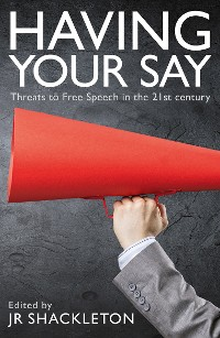Cover Having Your Say: Threats to Free Speech in the 21st Century
