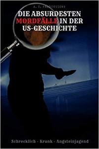 Cover DIE ABSURDESTEN MORDFÄLLE IN DER US-GESCHICHTE | Schrecklich - Krank - Angsteinjagend
