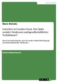 Cover Gretchen in Goethes Faust. Ein Opfer sozialer Strukturen bzw. der gesellschaftlichen Verhältnisse!?