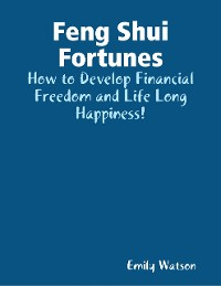 Cover Feng Shui Fortunes: How to Develop Financial Freedom and Life Long Happiness!