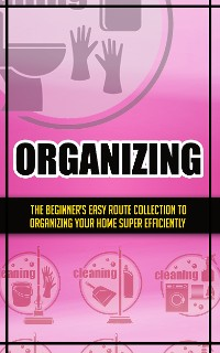 Cover Organizing:The Beginner's Easy Route Collection To Organizing Your Home Super Efficiently