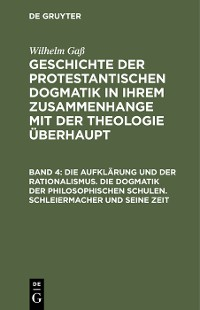 Cover Die Aufklärung und der Rationalismus. Die Dogmatik der philosophischen Schulen. Schleiermacher und seine Zeit