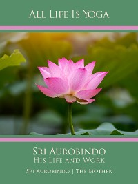 Cover All Life Is Yoga: Sri Aurobindo – His Life and Work
