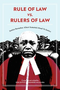 Cover Rule of Law vs. Rulers of Law. Justice Barnabas Albert Samatta's Road To Justice