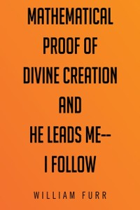 Cover Mathematical Proof of Divine Creation and He Leads Me-I Follow
