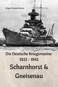 Cover Die Deutsche Kriegsmarine 1933 - 1945: Scharnhorst & Gneisenau